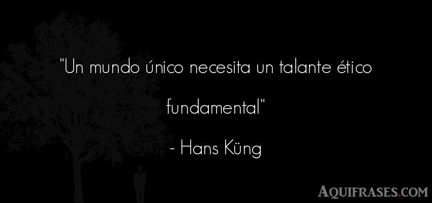 Frase del medio ambiente  de Hans Küng. Un mundo único necesita un