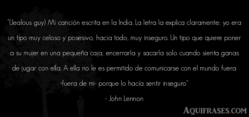 Frase del medio ambiente  de John Lennon. (Jealous guy) Mi canción