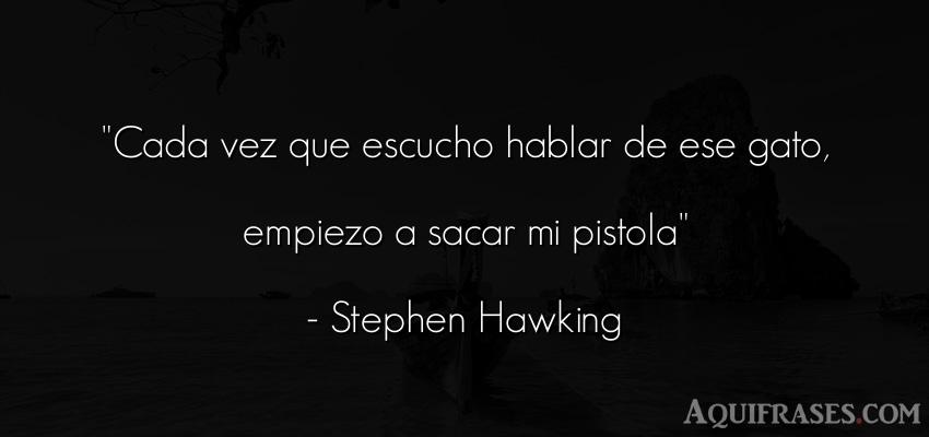 Frase de animales,  de gato  de Stephen Hawking. Cada vez que escucho hablar