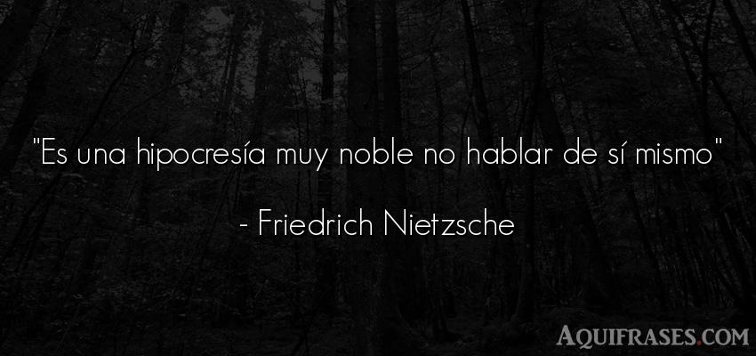 Frase filosófica  de Friedrich Nietzsche. Es una hipocresía muy noble