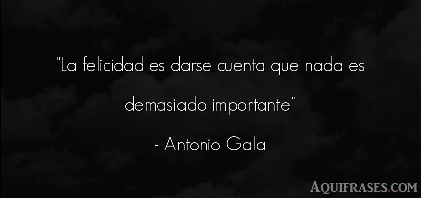 Frase de felicidad  de Antonio Gala. La felicidad es darse cuenta