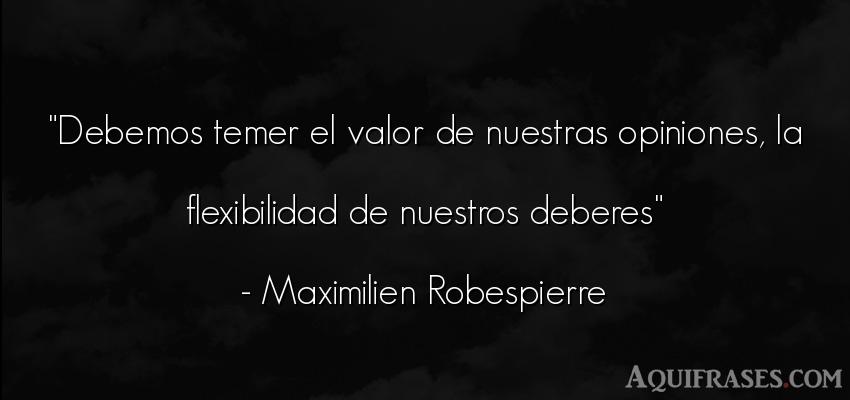 Frase de perseverancia  de Maximilien Robespierre. Debemos temer el valor de