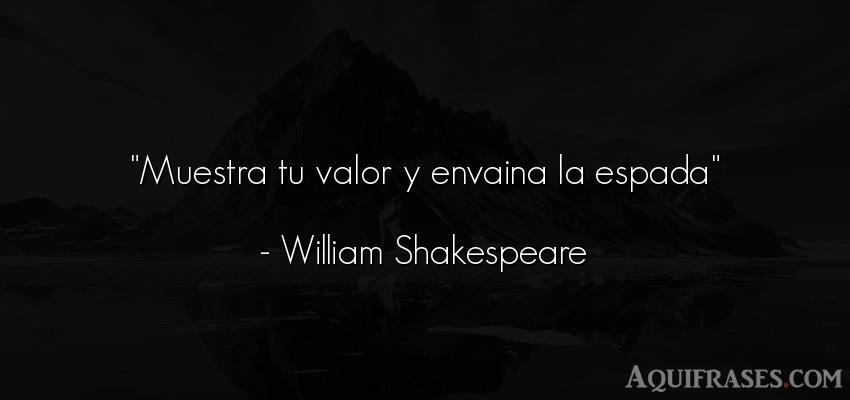 Frase de perseverancia  de William Shakespeare. Muestra tu valor y envaina