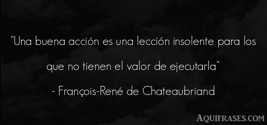 Frase de perseverancia  de François-René de Chateaubriand. Una buena acción es una