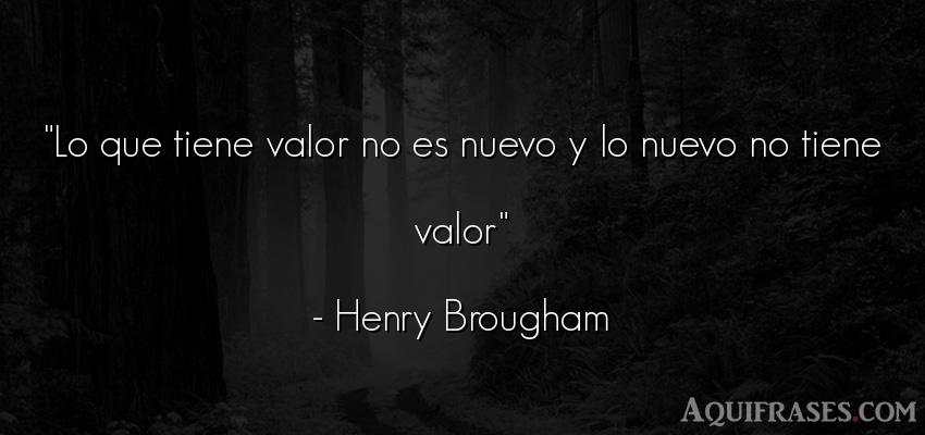 Frase de perseverancia  de Henry Brougham. Lo que tiene valor no es