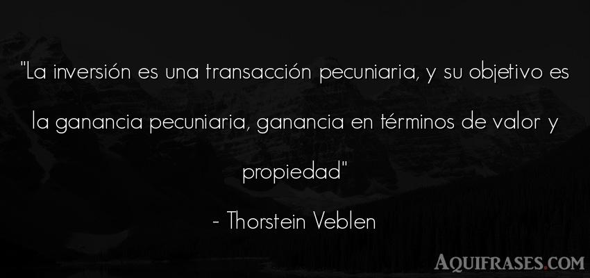 Frase de perseverancia  de Thorstein Veblen. La inversión es una