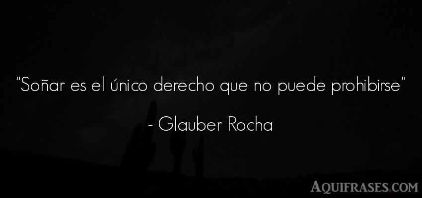 Frase de política  de Glauber Rocha. Soñar es el único derecho