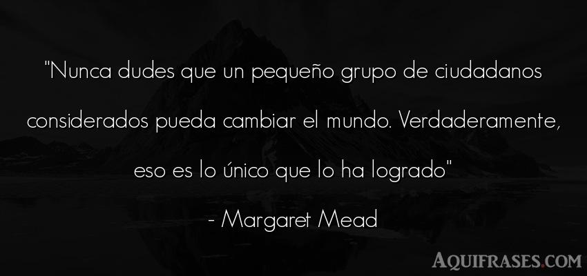 Frase del medio ambiente  de Margaret Mead. Nunca dudes que un pequeño