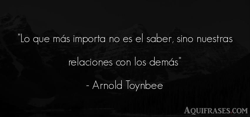Frase de felicidad  de Arnold Toynbee. Lo que más importa no es el