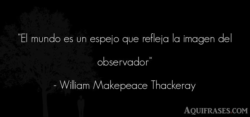 Frase del medio ambiente  de William Makepeace Thackeray. El mundo es un espejo que