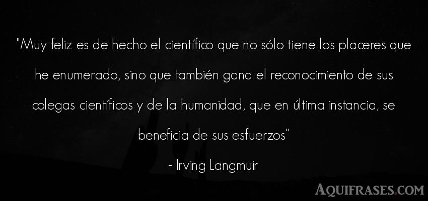 Frase de felicidad  de Irving Langmuir. Muy feliz es de hecho el