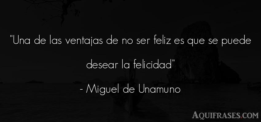 Frase de felicidad  de Miguel de Unamuno. Una de las ventajas de no