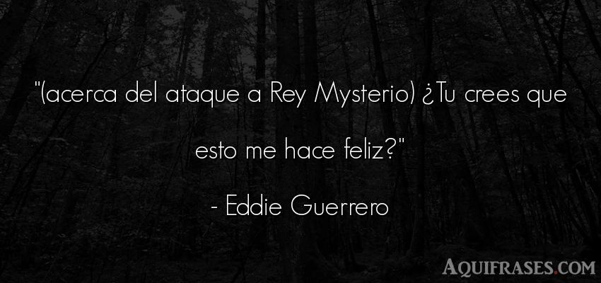 Frase de felicidad  de Eddie Guerrero. (acerca del ataque a Rey