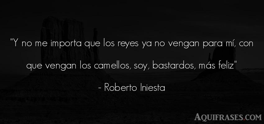 Frase de felicidad  de Roberto Iniesta. Y no me importa que los