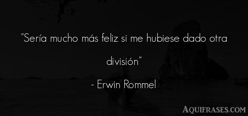 Frase de felicidad  de Erwin Rommel. Sería mucho más feliz si