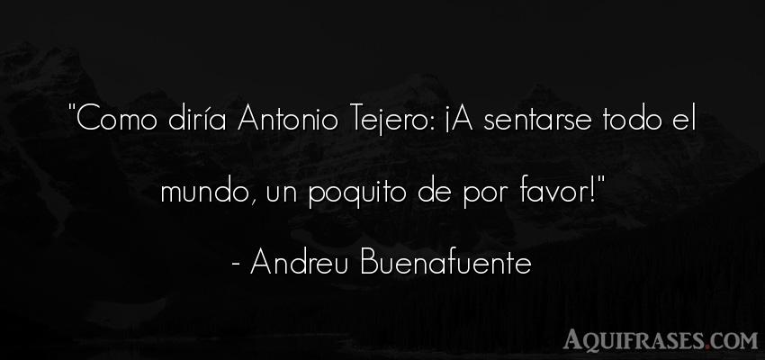 Frase del medio ambiente  de Andreu Buenafuente. Como diría Antonio Tejero
