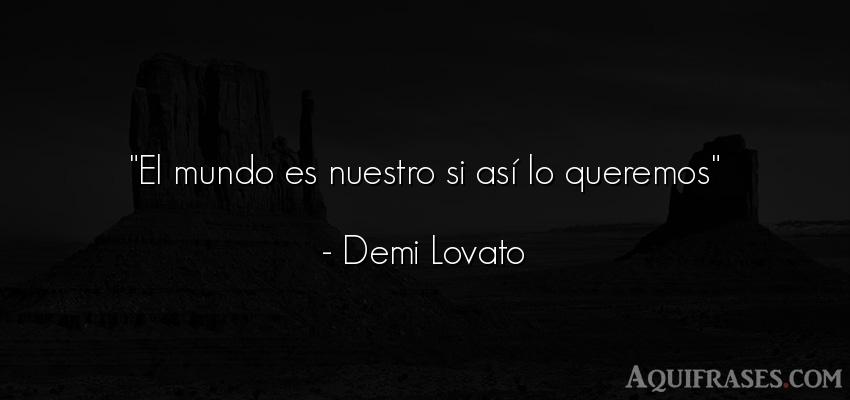Frase del medio ambiente  de Demi Lovato. El mundo es nuestro si así