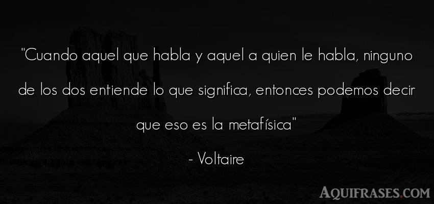 Frase filosófica  de Voltaire. Cuando aquel que habla y