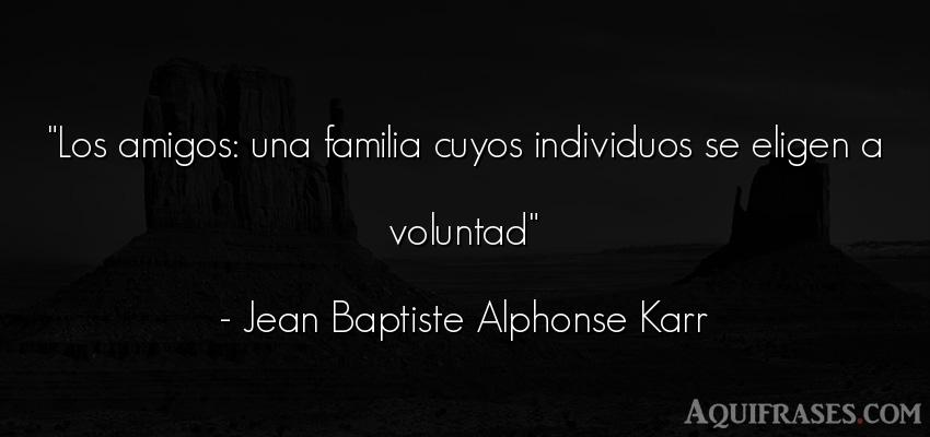 Frase de amistad,  de amistad corta  de Jean Baptiste Alphonse Karr. Los amigos: una familia