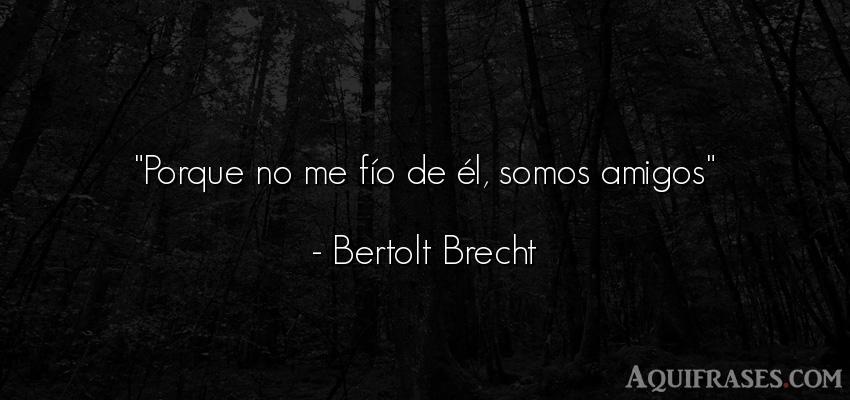 Frase de amistad,  de amistad corta  de Bertolt Brecht. Porque no me fío de él,