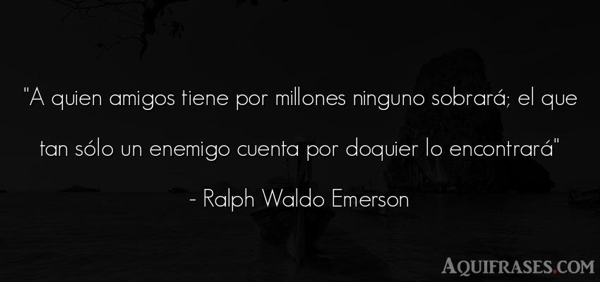 Frase de amistad  de Ralph Waldo Emerson. A quien amigos tiene por