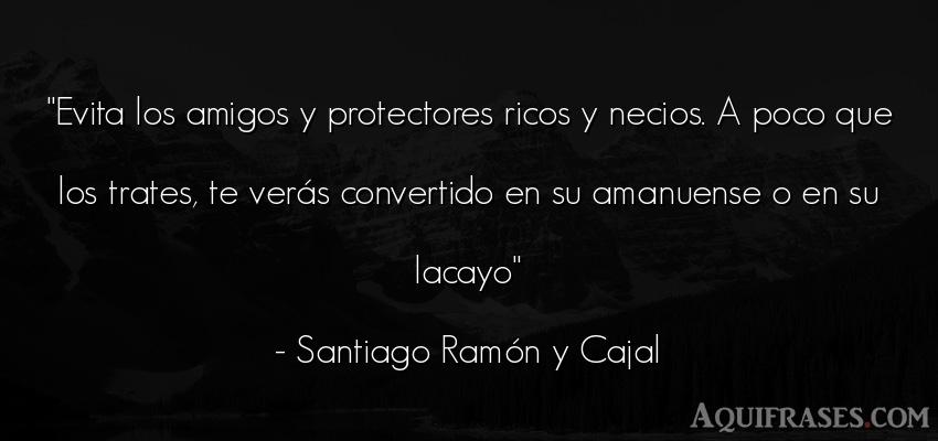 Frase de amistad  de Santiago Ramón y Cajal. Evita los amigos y