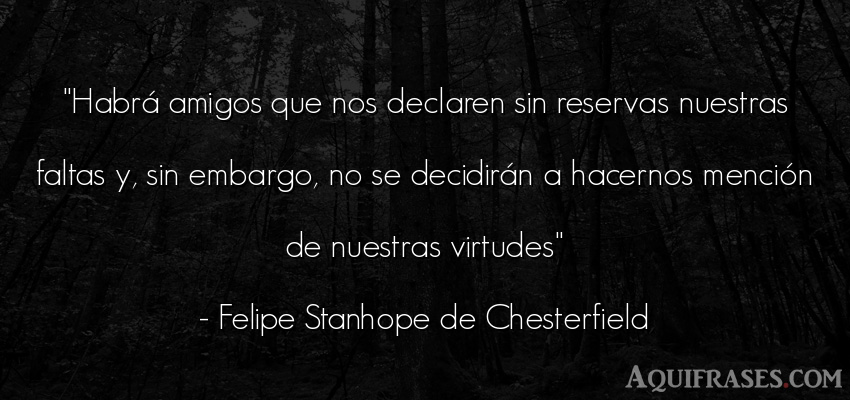 Frase de amistad  de Felipe Stanhope de Chesterfield. Habrá amigos que nos