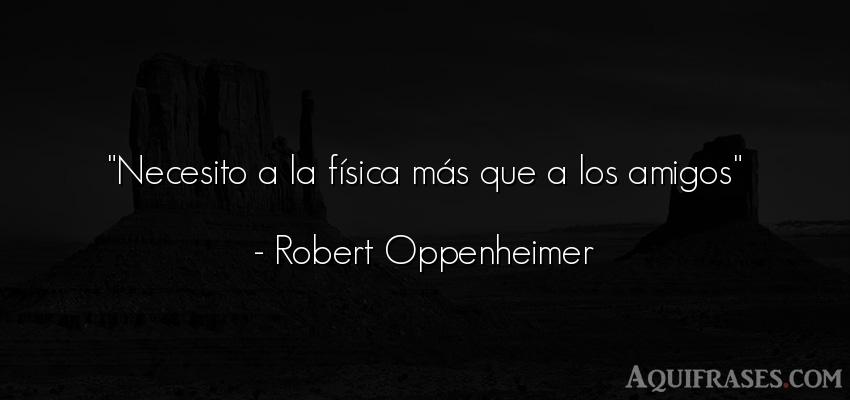 Frase de amistad,  de amistad corta  de Robert Oppenheimer. Necesito a la física más