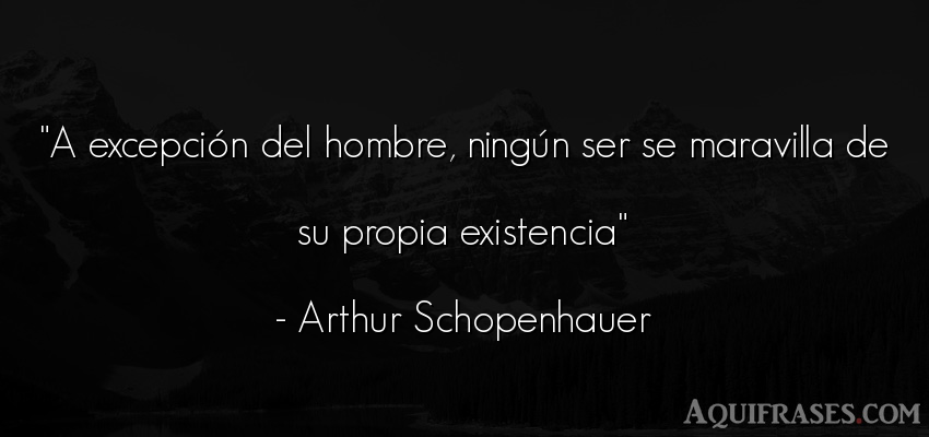 Frase filosófica  de Arthur Schopenhauer. A excepción del hombre,