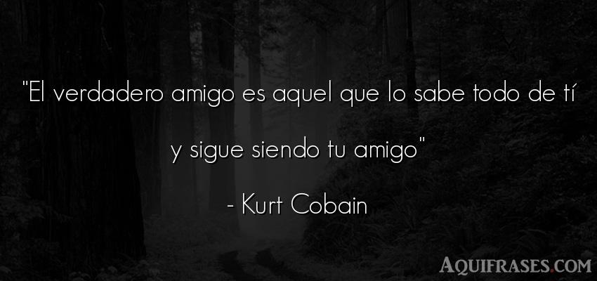 Frase de amistad  de Kurt Cobain. El verdadero amigo es aquel