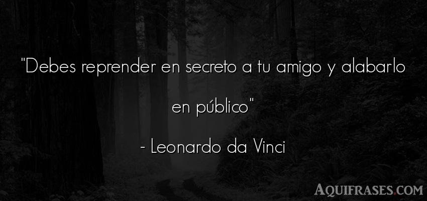 Frase de amistad,  de amistad corta  de Leonardo Da Vinci. Debes reprender en secreto a