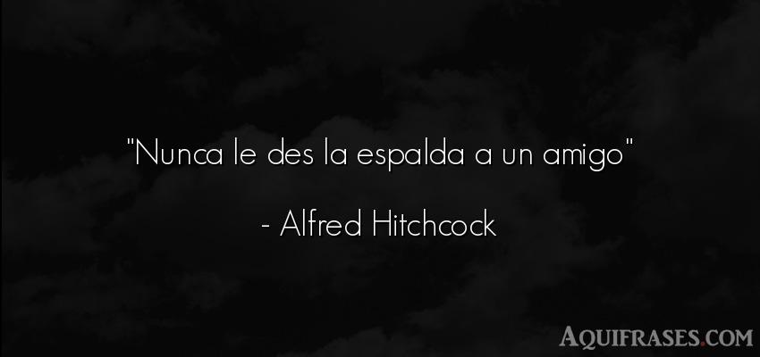 Frase de amistad,  de amistad corta  de Alfred Hitchcock. Nunca le des la espalda a un