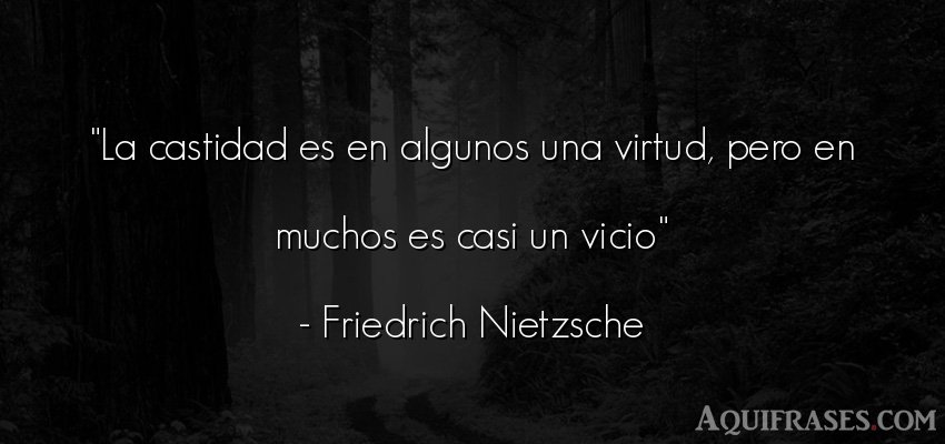 Frase filosófica  de Friedrich Nietzsche. La castidad es en algunos