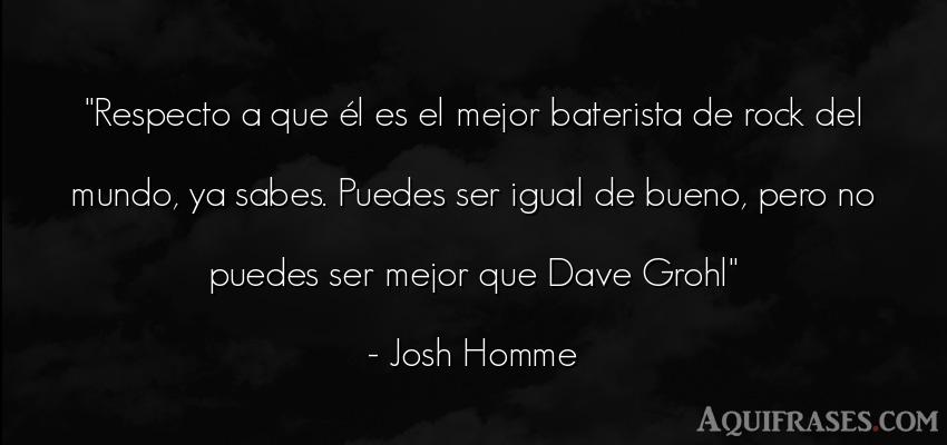 Frase del medio ambiente  de Josh Homme. Respecto a que él es el