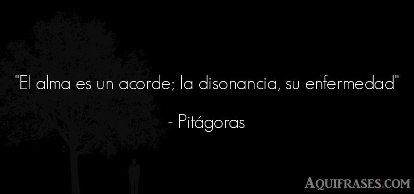 Frase filosófica  de Pitágoras. El alma es un acorde; la