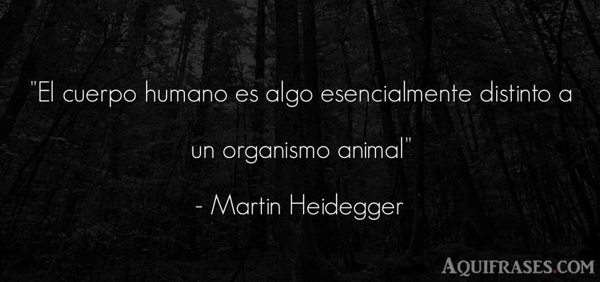 Frase de animales  de Martin Heidegger. El cuerpo humano es algo