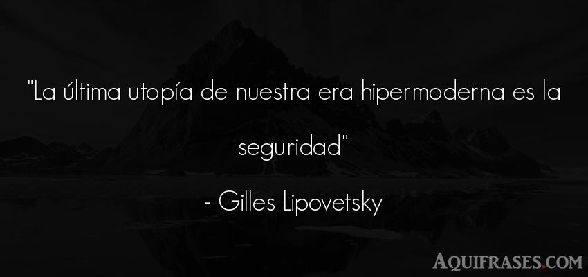 Frase filosófica  de Gilles Lipovetsky. La última utopía de