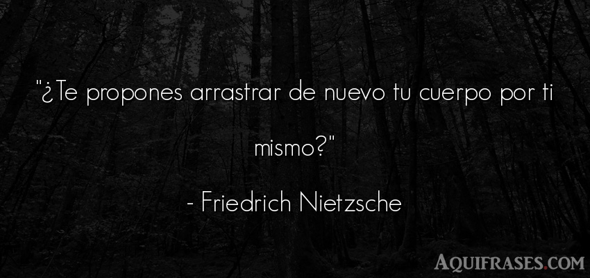 Frase filosófica  de Friedrich Nietzsche. ¿Te propones arrastrar de