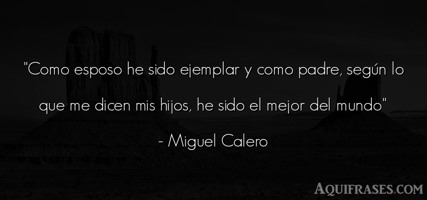 Frase del medio ambiente  de Miguel Calero. Como esposo he sido ejemplar