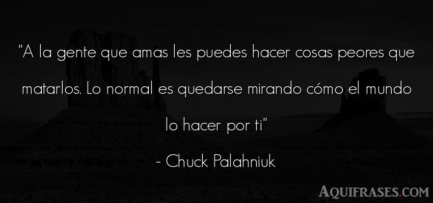 Frase del medio ambiente  de Chuck Palahniuk. A la gente que amas les