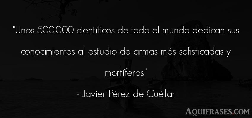 Frase de guerra  de Javier Pérez de Cuéllar. Unos 500.000 científicos de