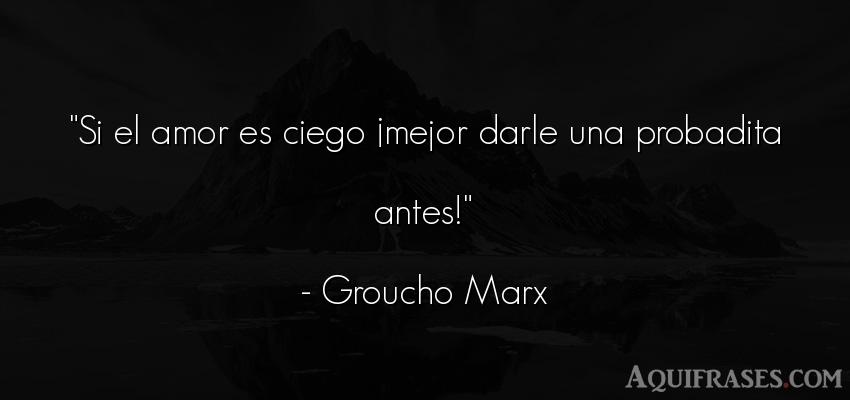 Frase divertida,  graciosas corta  de Groucho Marx. Si el amor es ciego ¡mejor