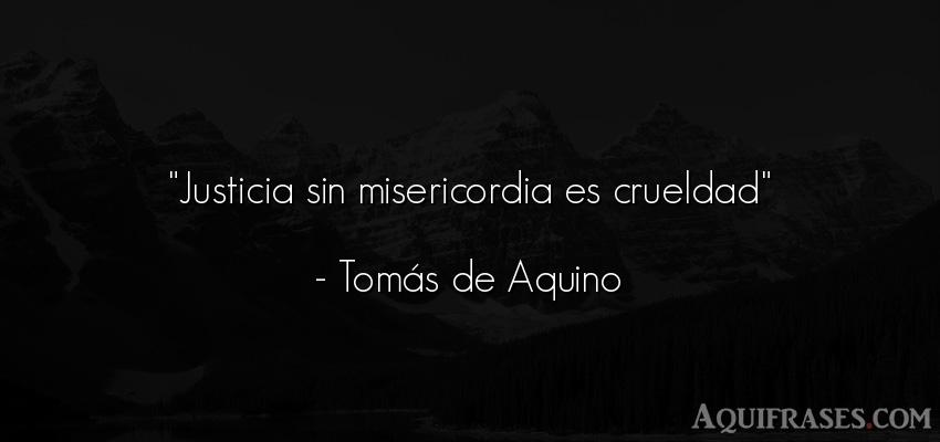 Frase de sociedad  de Tomás de Aquino. Justicia sin misericordia es