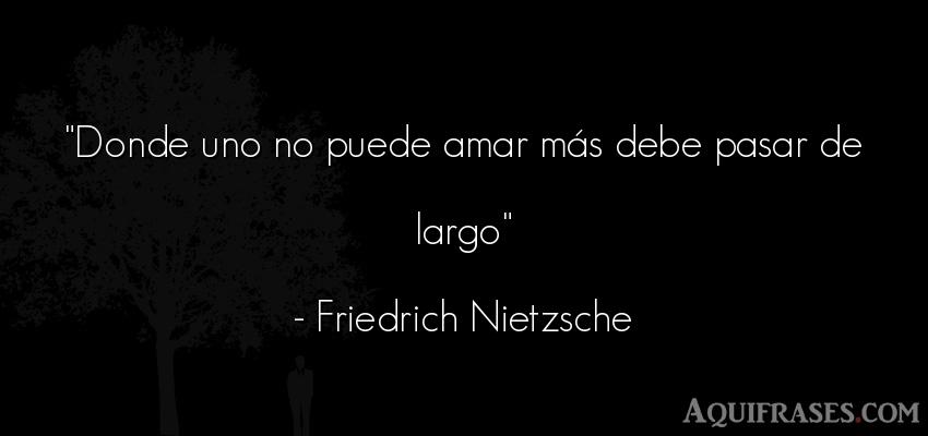 Frase de amor,  filosófica,  de amor corta  de Friedrich Nietzsche. Donde uno no puede amar más