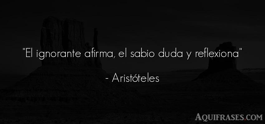 Frase sabia,  filosófica,  sabias corta  de Aristóteles. El ignorante afirma, el