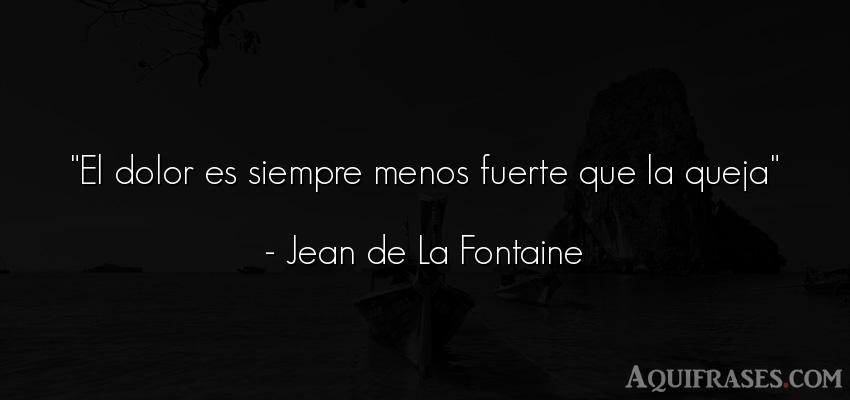 Frase de dolor  de Jean de La Fontaine. El dolor es siempre menos