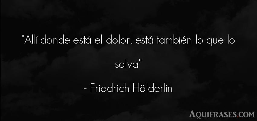 Frase de dolor  de Friedrich Hölderlin. Allí donde está el dolor,