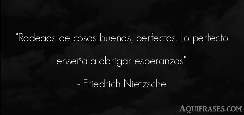 Frase filosófica  de Friedrich Nietzsche. Rodeaos de cosas buenas,