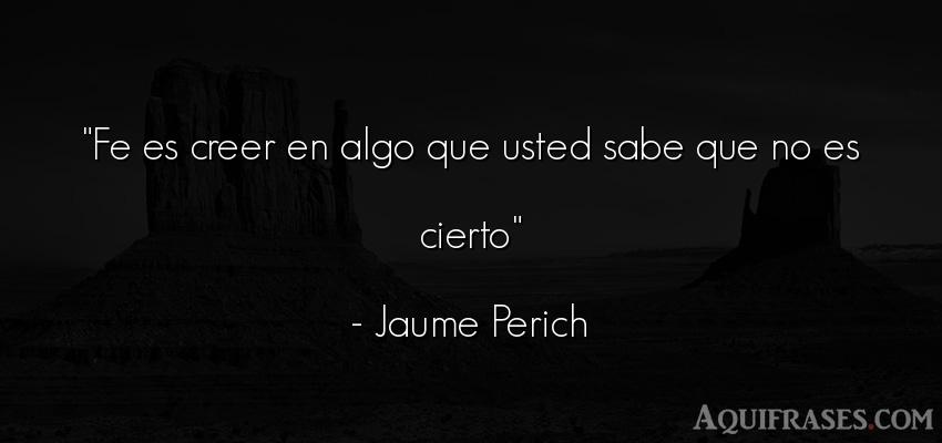Frase de dio  de Jaume Perich. Fe es creer en algo que