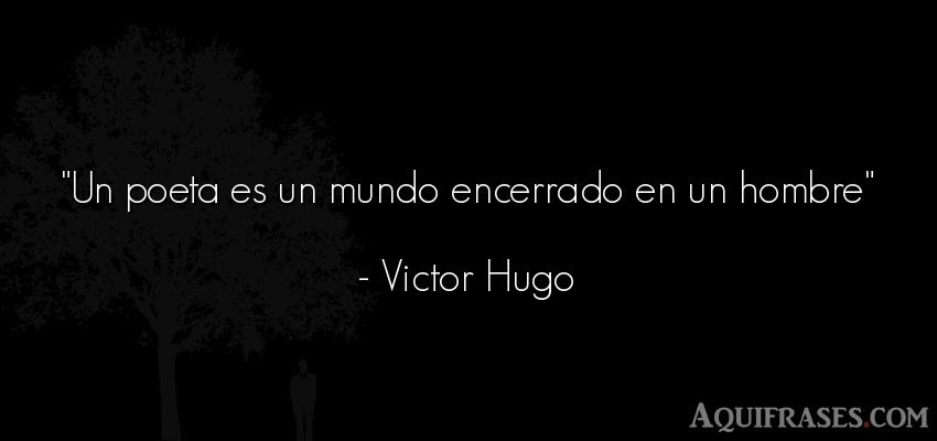Frase del medio ambiente  de Victor Hugo. Un poeta es un mundo